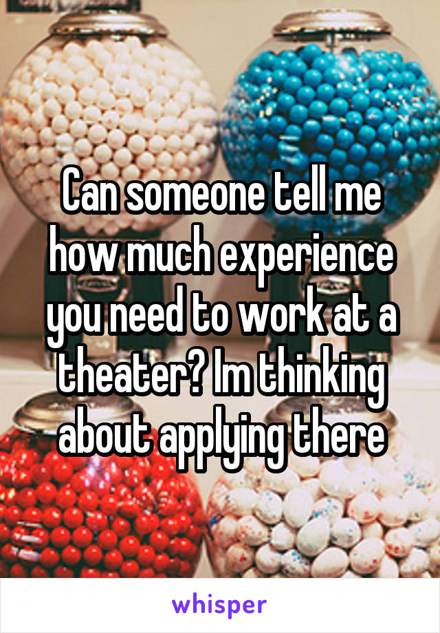 Can someone tell me how much experience you need to work at a theater? Im thinking about applying there