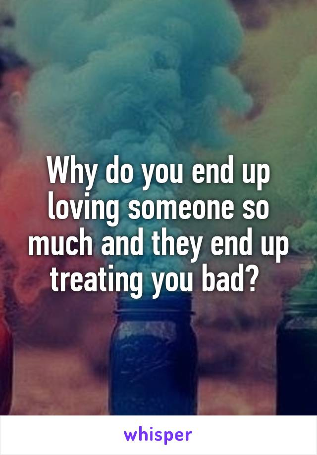 Why do you end up loving someone so much and they end up treating you bad?