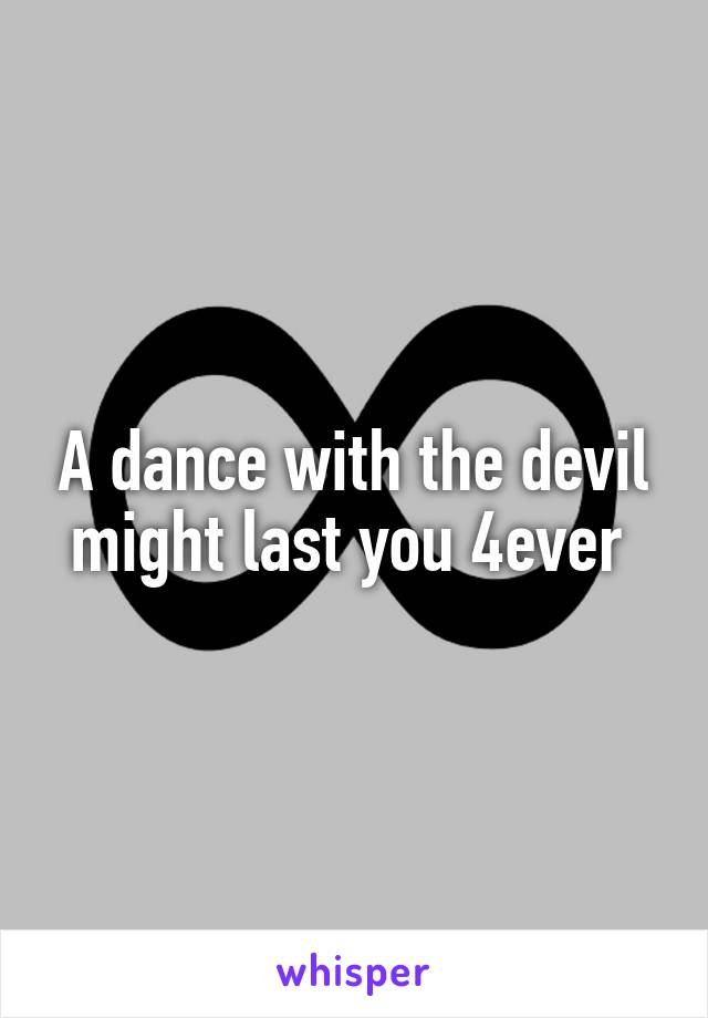 A dance with the devil might last you 4ever