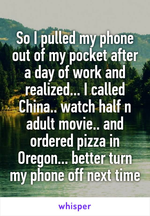So I pulled my phone out of my pocket after a day of work and realized... I called China.. watch half n adult movie.. and ordered pizza in Oregon... better turn my phone off next time