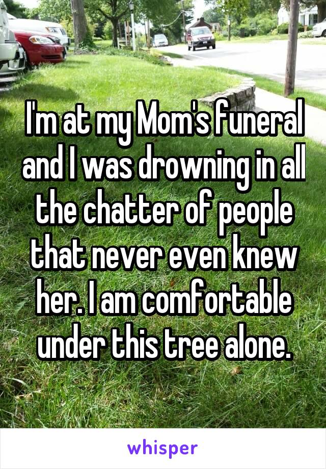 I'm at my Mom's funeral and I was drowning in all the chatter of people that never even knew her. I am comfortable under this tree alone.