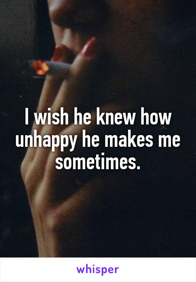 I wish he knew how unhappy he makes me sometimes.