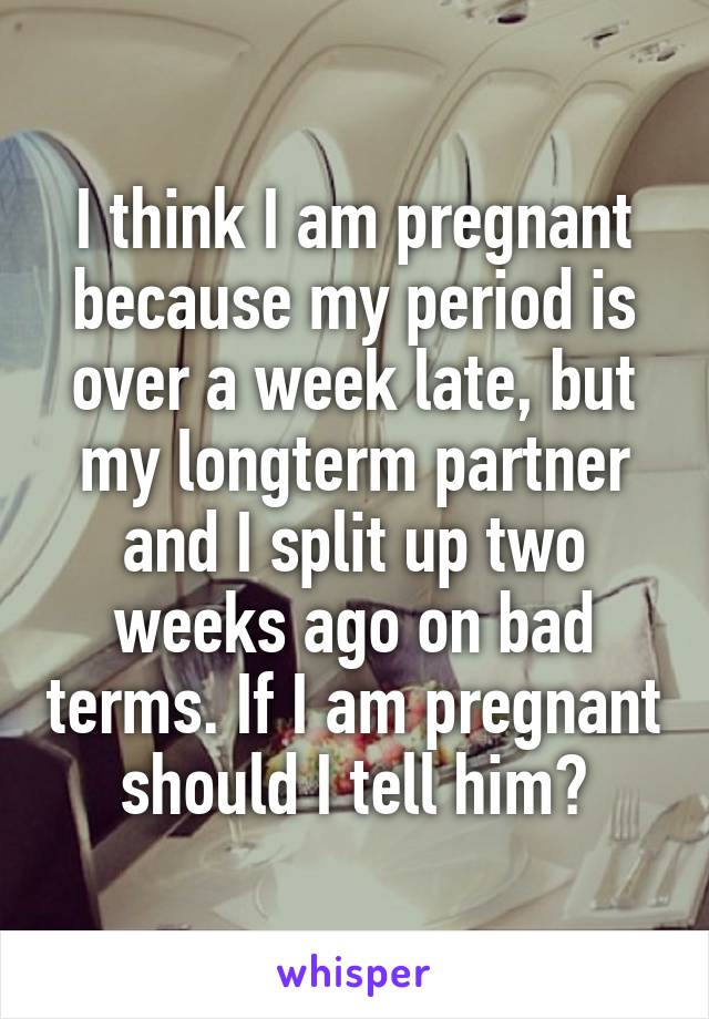 I think I am pregnant because my period is over a week late, but my longterm partner and I split up two weeks ago on bad terms. If I am pregnant should I tell him?