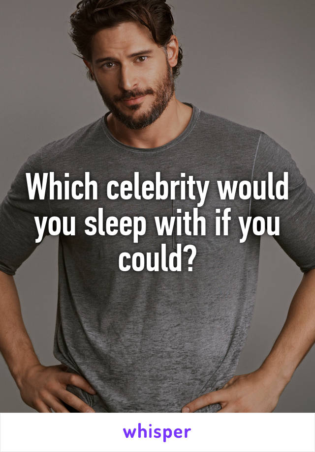 Which celebrity would you sleep with if you could?