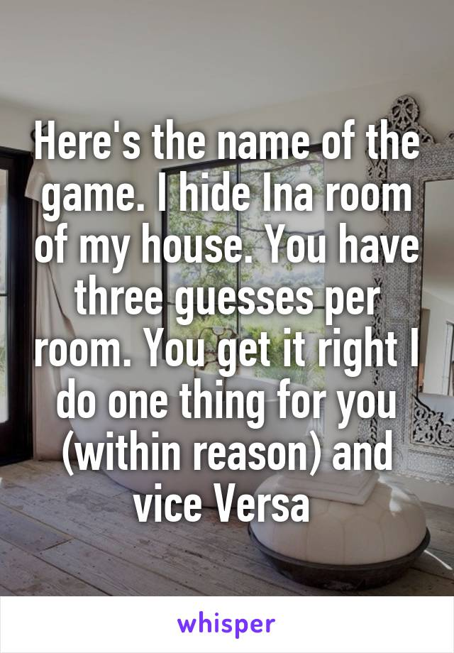 Here's the name of the game. I hide Ina room of my house. You have three guesses per room. You get it right I do one thing for you (within reason) and vice Versa