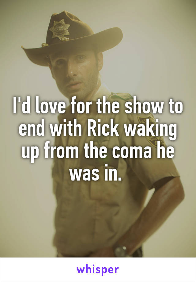 I'd love for the show to end with Rick waking up from the coma he was in.