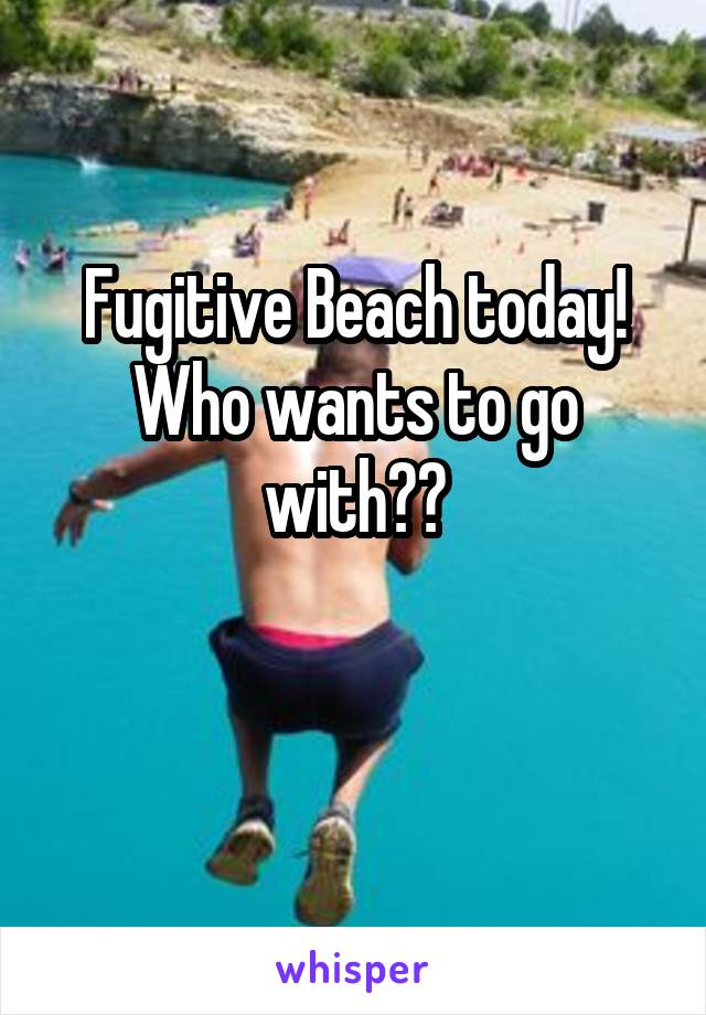 Fugitive Beach today! Who wants to go with??