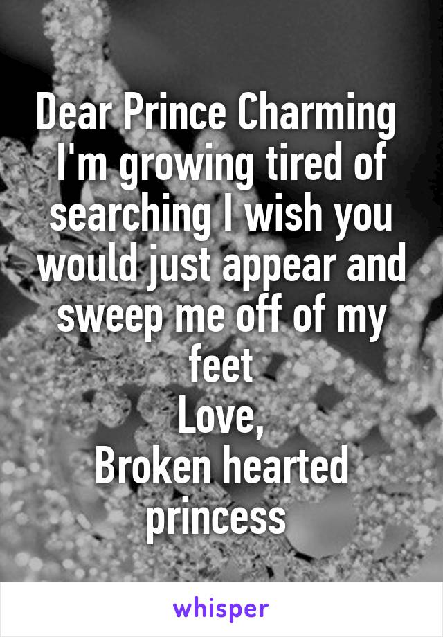 Dear Prince Charming  I'm growing tired of searching I wish you would just appear and sweep me off of my feet Love, Broken hearted princess