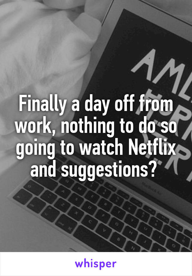 Finally a day off from work, nothing to do so going to watch Netflix and suggestions?
