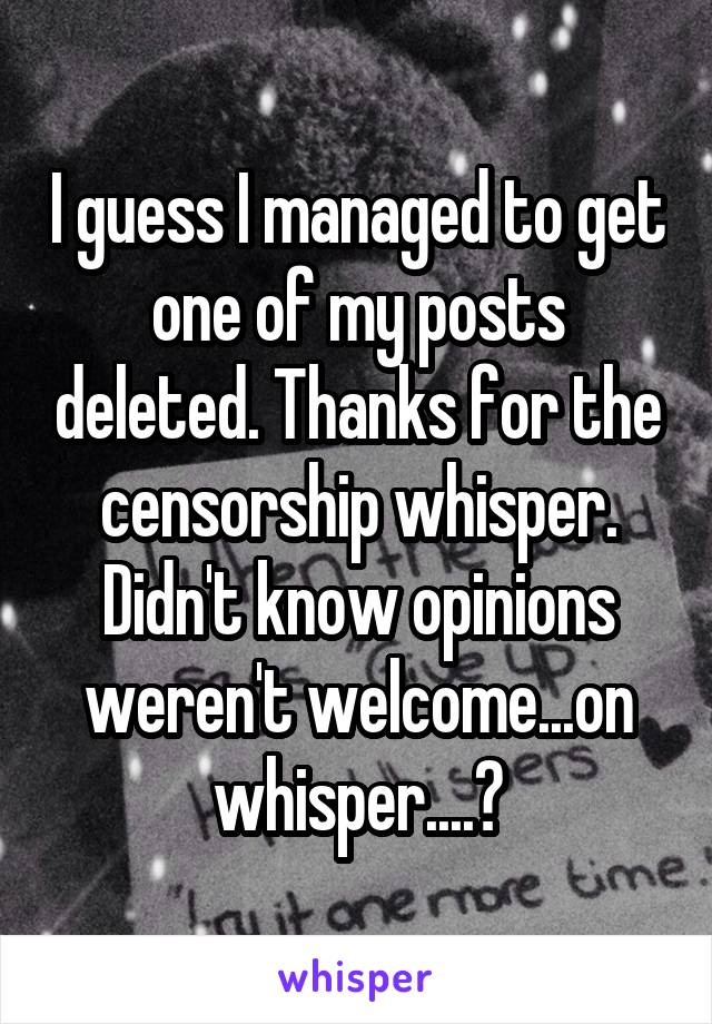 I guess I managed to get one of my posts deleted. Thanks for the censorship whisper. Didn't know opinions weren't welcome...on whisper....?