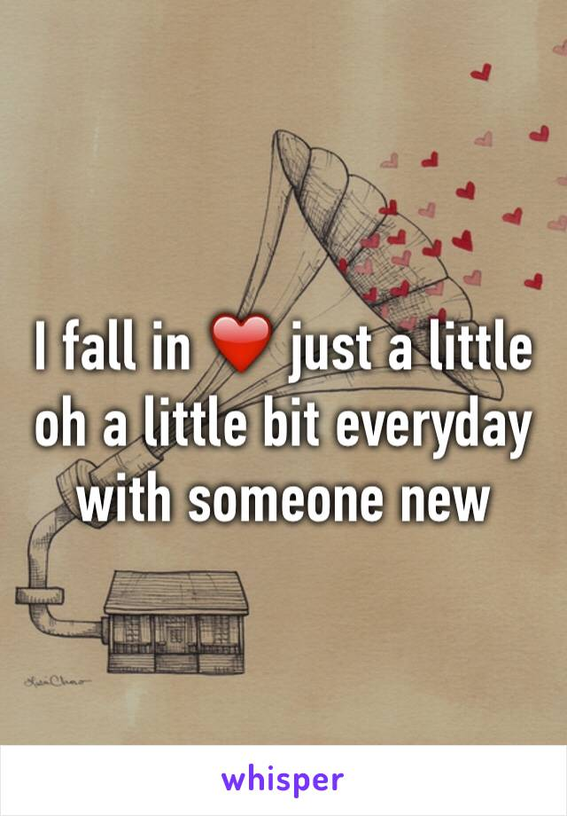 I fall in ❤️ just a little oh a little bit everyday with someone new