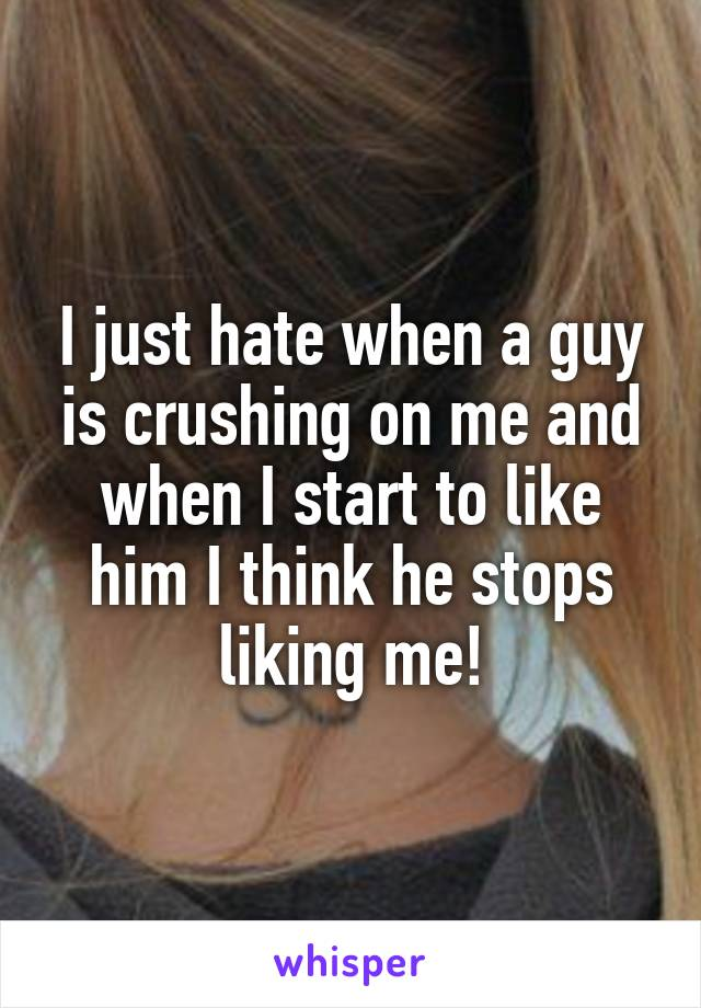 I just hate when a guy is crushing on me and when I start to like him I think he stops liking me!