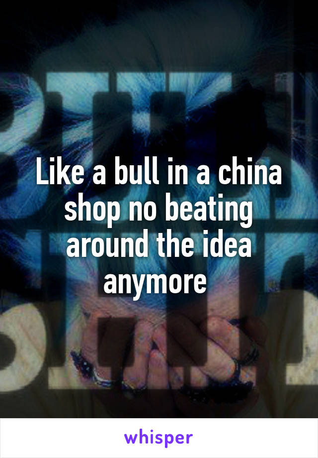 Like a bull in a china shop no beating around the idea anymore