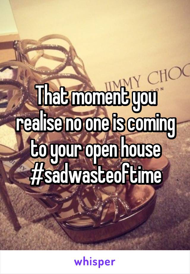That moment you realise no one is coming to your open house #sadwasteoftime
