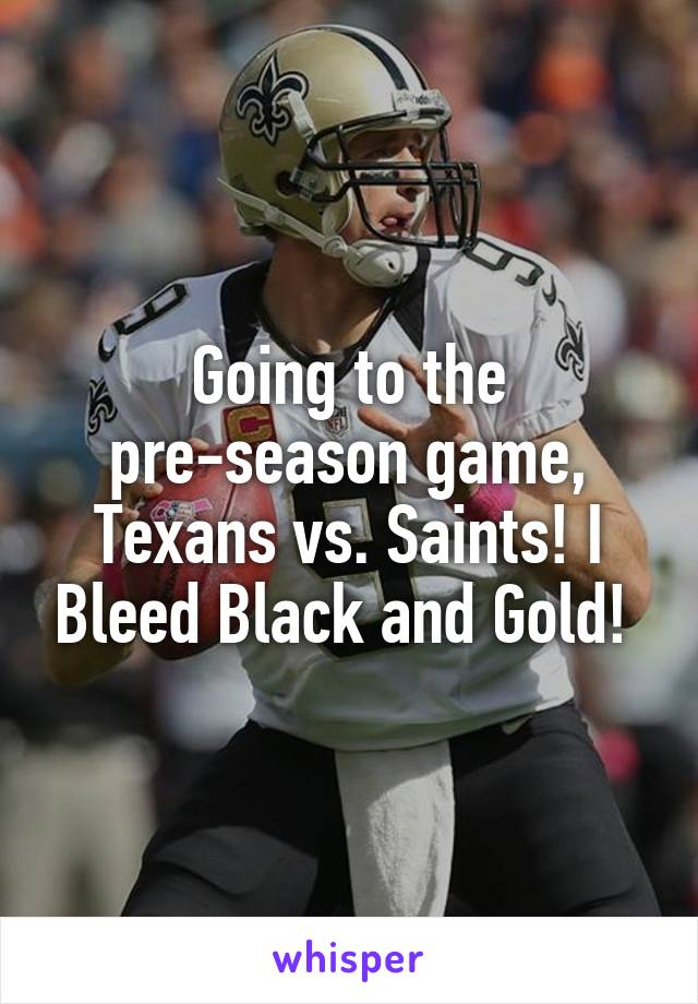 Going to the pre-season game, Texans vs. Saints! I Bleed Black and Gold!