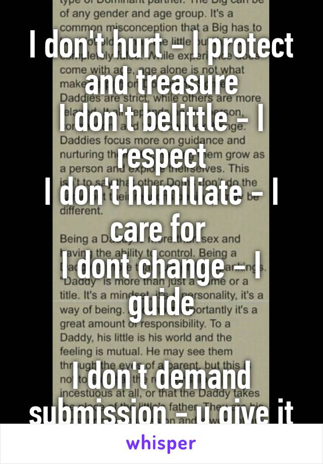 I don't hurt - I protect and treasure I don't belittle - I respect I don't humiliate - I care for  I dont change - I guide  I don't demand submission - u give it