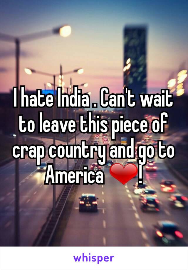 I hate India . Can't wait to leave this piece of crap country and go to America ❤!