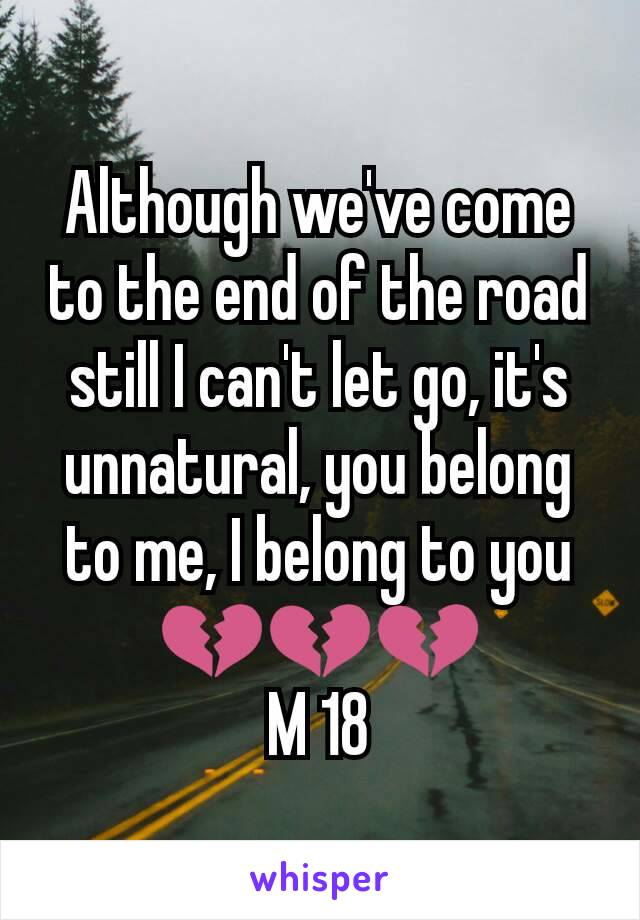 Although we've come to the end of the road still I can't let go, it's unnatural, you belong to me, I belong to you 💔💔💔 M 18