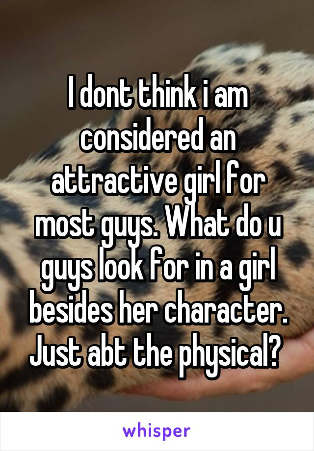 I dont think i am considered an attractive girl for most guys. What do u guys look for in a girl besides her character. Just abt the physical?
