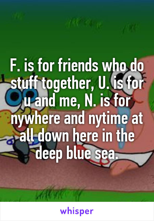 F. is for friends who do stuff together, U. is for u and me, N. is for nywhere and nytime at all down here in the deep blue sea.
