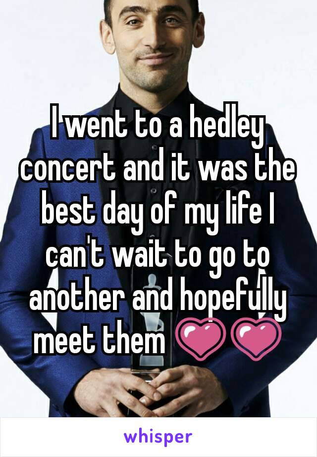 I went to a hedley concert and it was the best day of my life I can't wait to go to another and hopefully meet them 💗💗