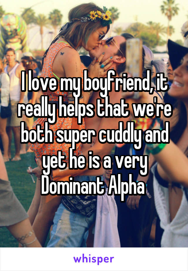 I love my boyfriend, it really helps that we're both super cuddly and yet he is a very Dominant Alpha