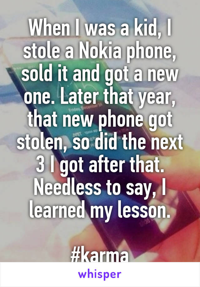 When I was a kid, I stole a Nokia phone, sold it and got a new one. Later that year, that new phone got stolen, so did the next 3 I got after that. Needless to say, I learned my lesson.  #karma