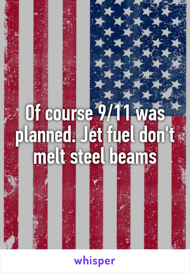 Of course 9/11 was planned. Jet fuel don't melt steel beams