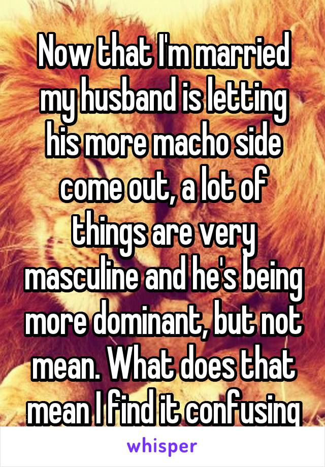 Now that I'm married my husband is letting his more macho side come out, a lot of things are very masculine and he's being more dominant, but not mean. What does that mean I find it confusing
