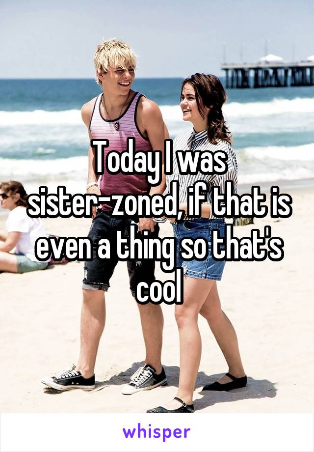 Today I was sister-zoned, if that is even a thing so that's cool