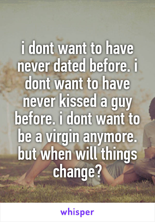 i dont want to have never dated before. i dont want to have never kissed a guy before. i dont want to be a virgin anymore. but when will things change?