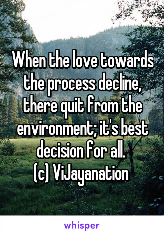 When the love towards the process decline, there quit from the environment; it's best decision for all.  (c) ViJayanation