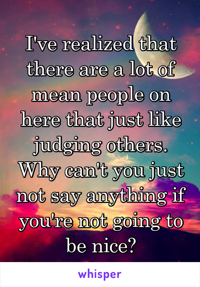I've realized that there are a lot of mean people on here that just like judging others. Why can't you just not say anything if you're not going to be nice?