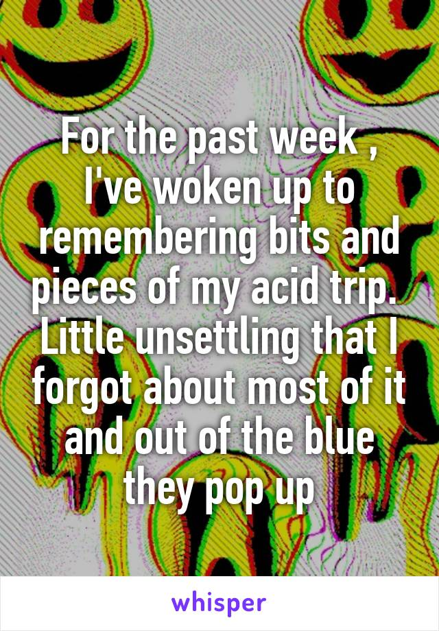 For the past week , I've woken up to remembering bits and pieces of my acid trip.  Little unsettling that I forgot about most of it and out of the blue they pop up