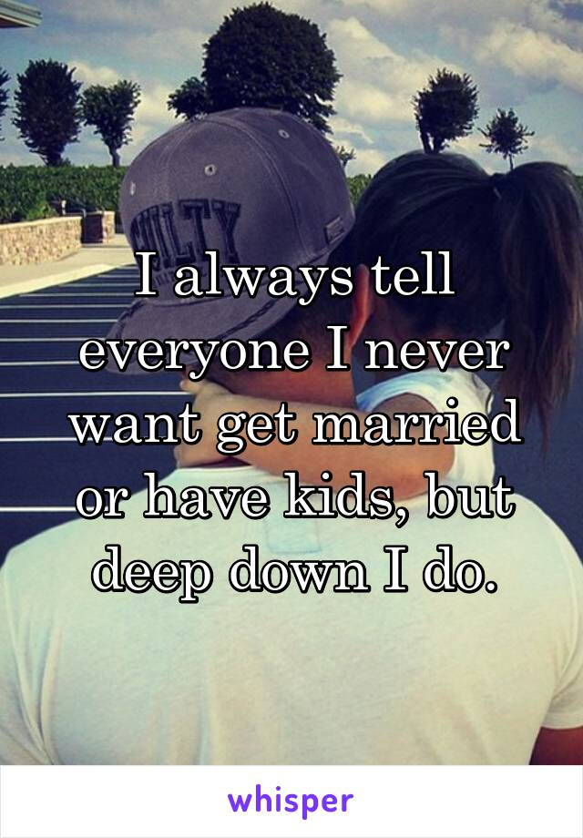 I always tell everyone I never want get married or have kids, but deep down I do.