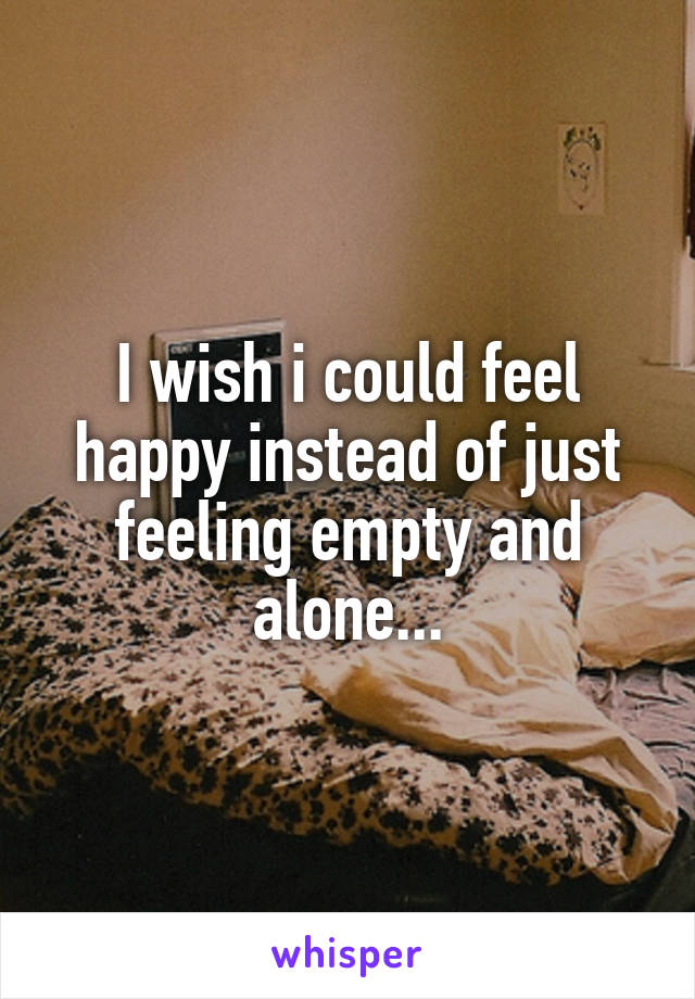 I wish i could feel happy instead of just feeling empty and alone...