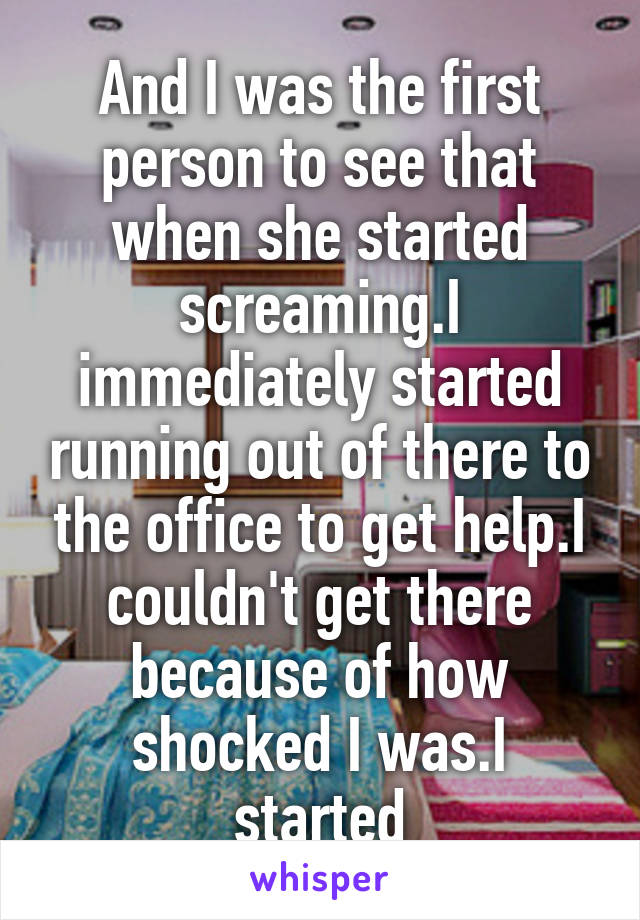 And I was the first person to see that when she started screaming.I immediately started running out of there to the office to get help.I couldn't get there because of how shocked I was.I started