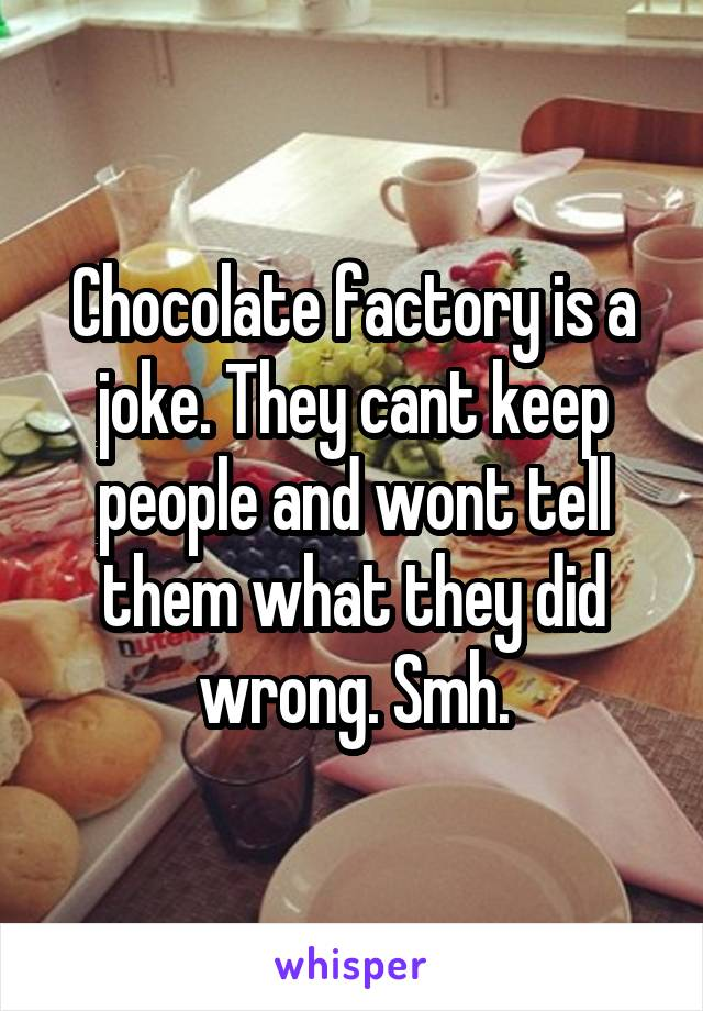 Chocolate factory is a joke. They cant keep people and wont tell them what they did wrong. Smh.