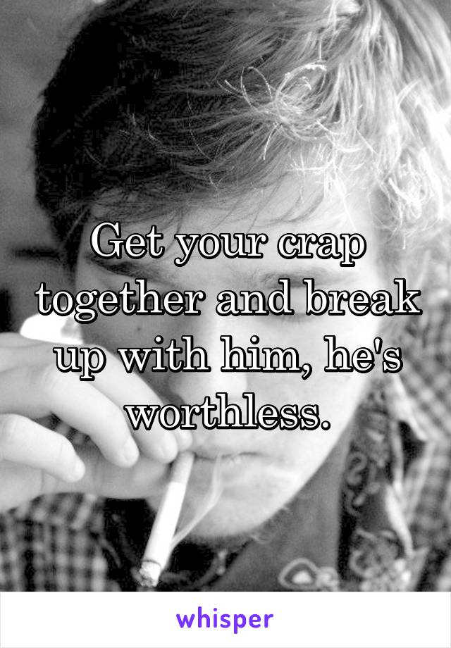 Get your crap together and break up with him, he's worthless.