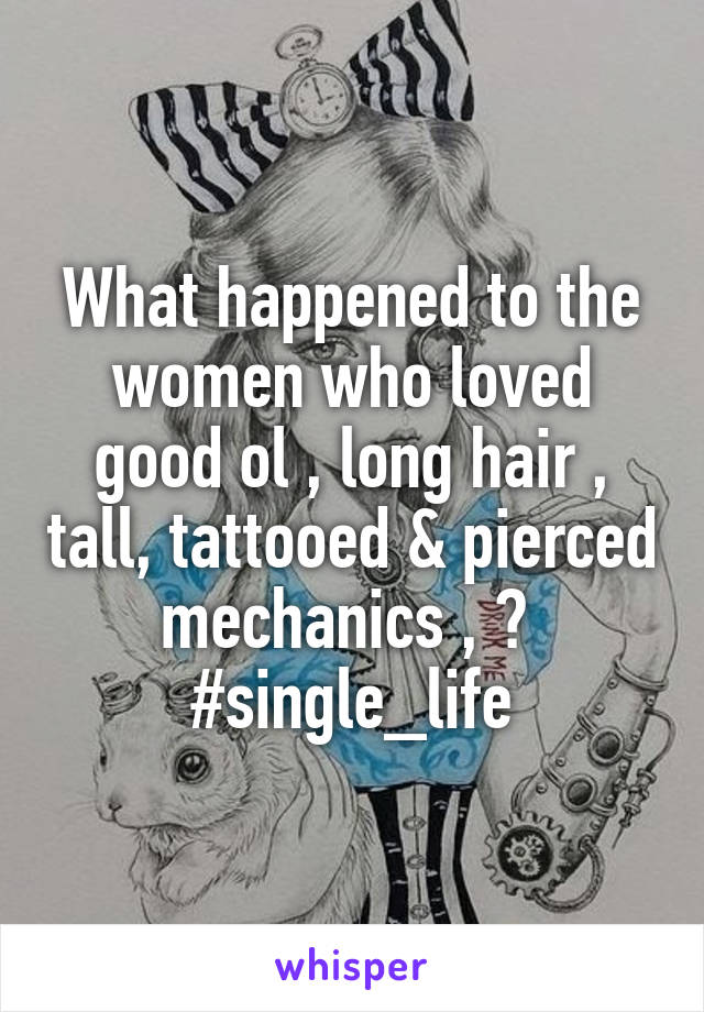 What happened to the women who loved good ol , long hair , tall, tattooed & pierced mechanics , ?  #single_life