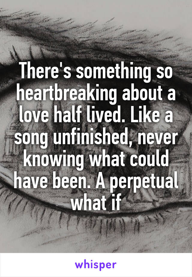 There's something so heartbreaking about a love half lived. Like a song unfinished, never knowing what could have been. A perpetual what if