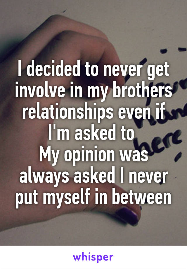I decided to never get involve in my brothers relationships even if I'm asked to  My opinion was always asked I never put myself in between