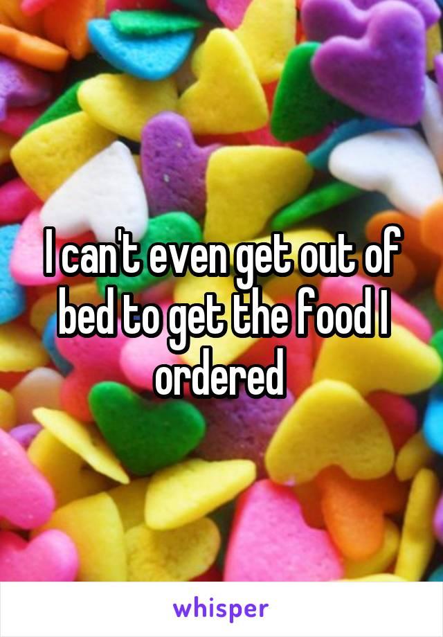 I can't even get out of bed to get the food I ordered