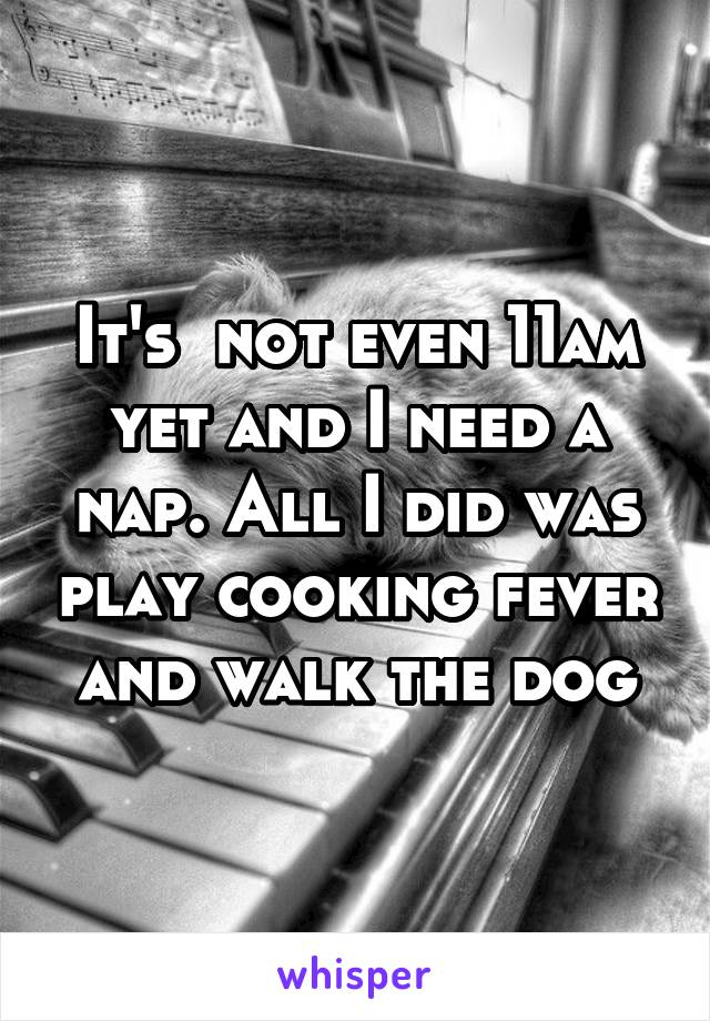 It's  not even 11am yet and I need a nap. All I did was play cooking fever and walk the dog