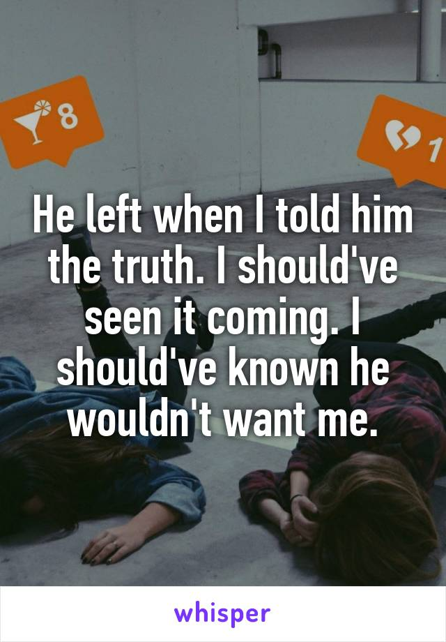 He left when I told him the truth. I should've seen it coming. I should've known he wouldn't want me.
