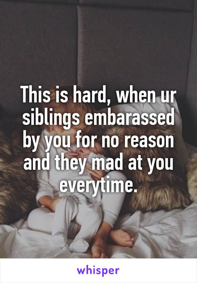 This is hard, when ur siblings embarassed by you for no reason and they mad at you everytime.