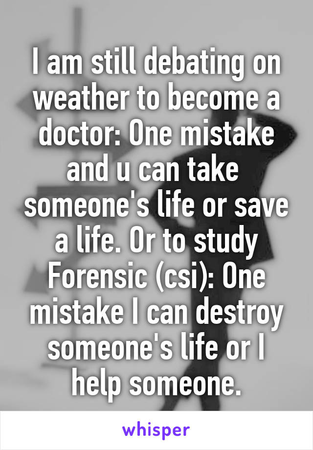 I am still debating on weather to become a doctor: One mistake and u can take  someone's life or save a life. Or to study Forensic (csi): One mistake I can destroy someone's life or I help someone.