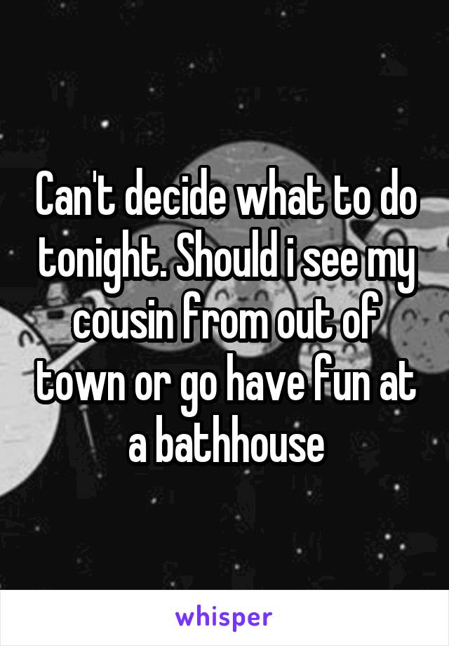 Can't decide what to do tonight. Should i see my cousin from out of town or go have fun at a bathhouse