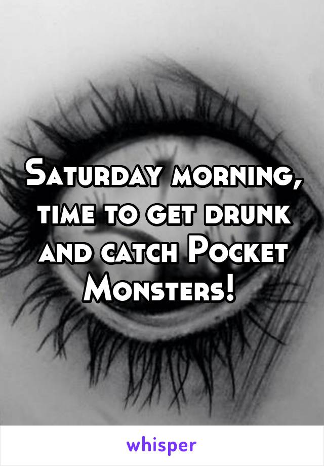 Saturday morning, time to get drunk and catch Pocket Monsters!