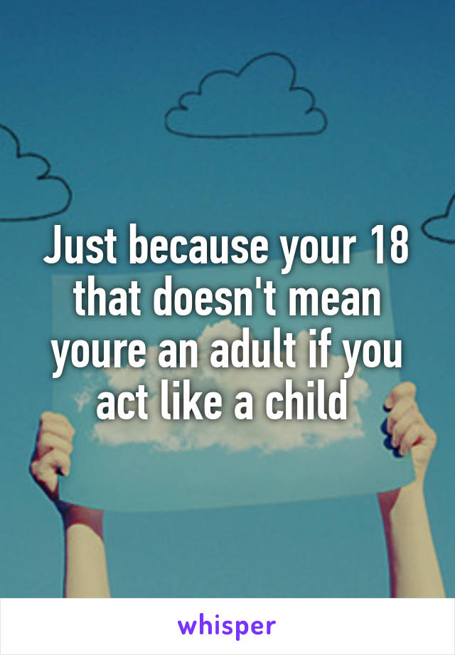 Just because your 18 that doesn't mean youre an adult if you act like a child